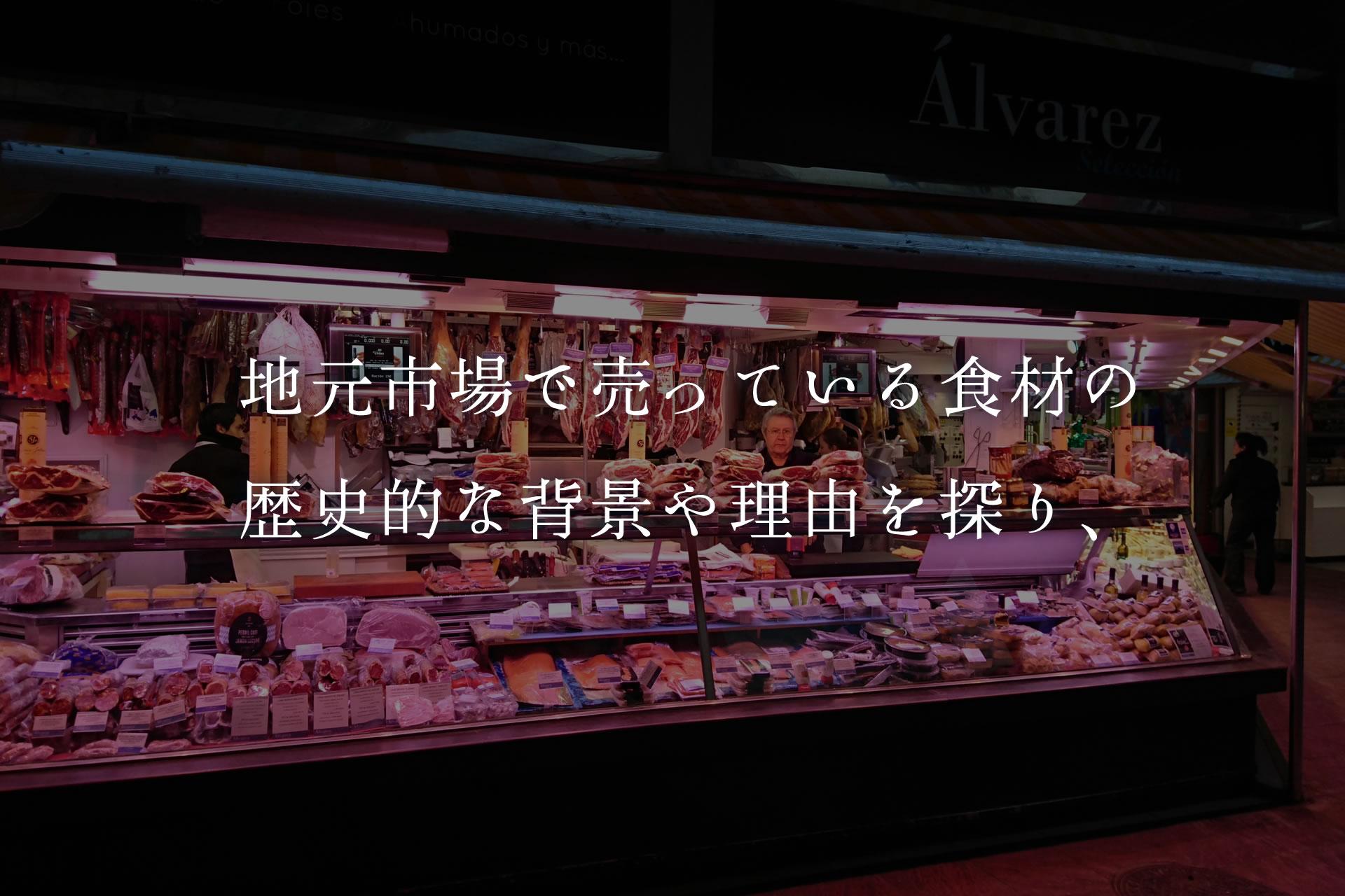 地元市場で売っている食材の歴史的な背景や理由を探り、