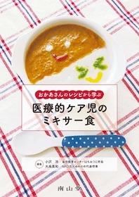 おかあさんのレシピから学ぶ 医療的ケア児のミキサー食**9784525520410/南山堂/小沢 浩/978-4-525-52041-0**