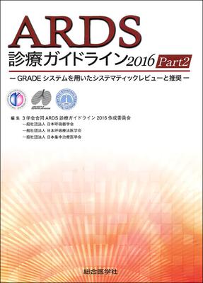 ARDS診療ガイドライン2016 Part2**総合医学社/3学会合同ARDS診療ガイドライン2016作成委員会/日本呼吸器学会/日本呼吸療法医学会/日本集中治療医学会/9784883788927**