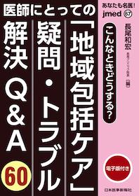 jmed 67 医師にとっての「地域包括ケア」疑問・トラブル解決Q&A60**日本医事新報社/長尾 和宏(長尾クリニック院長)/9784784966677**