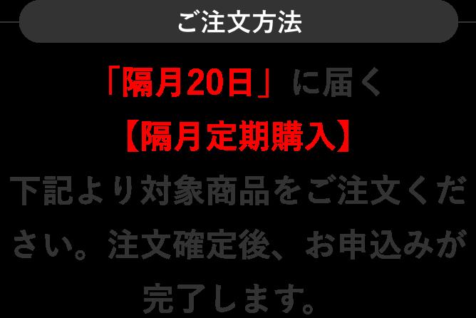 ご注文方法 「隔月20日」に届く【隔月定期購入】