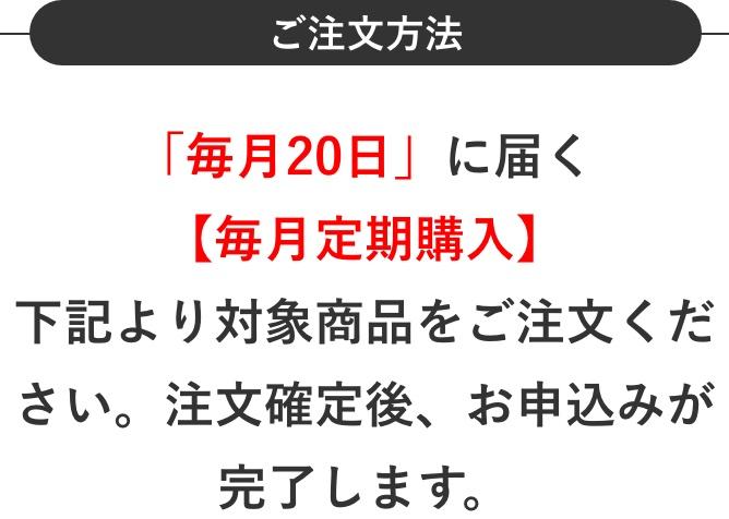 ご注文方法 「毎月20日」に届く【毎月定期購入】