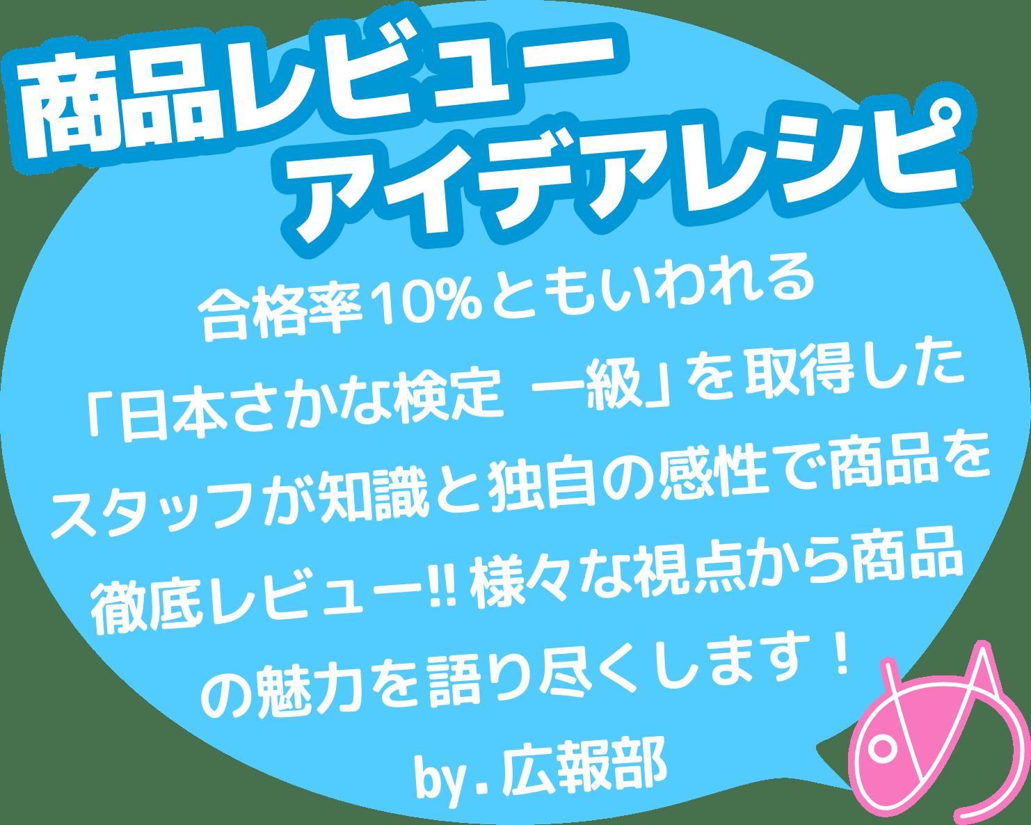 商品レビュー、アイデアレシピ。合格率10%ともいわれる「日本さかな検定 一級」を取得したスタッフが知識と独自の感性で商品を徹底レビュー!!様々な視点から商品の魅力を語り尽くします!by.広報部