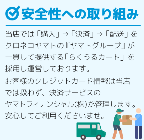 当店では「購入」→「決済」→「配送」をクロネコヤマトの『ヤマトグループ』が一貫して提供する「らくうるカート」を採用し運営しております。お客様のクレジットカード情報は当店では扱わず、決済サービスのヤマトフィナンシャル(株)が管理します。安心してご利用くださいませ。