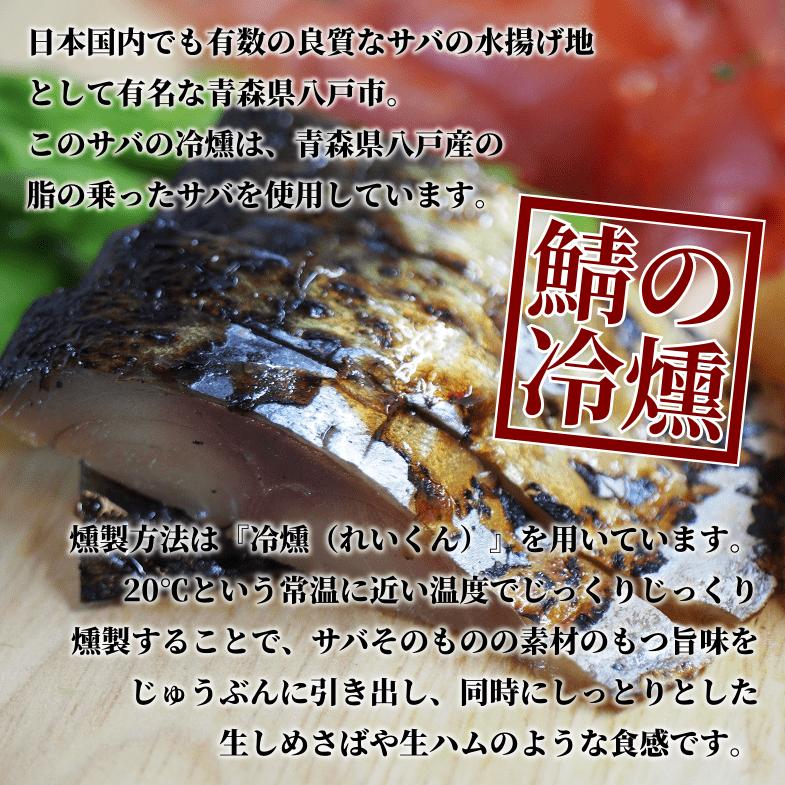 鯖の冷燻:日本国内でも有数の良質なサバの水揚げ地として有名な青森県八戸市。このサバの冷燻は、青森県八戸産の脂の乗ったサバを使用しています。燻製方法は『冷燻(れいくん)』を用いています。20℃という常温に近い温度でじっくりじっくり燻製することで、サバそのものの素材のもつ旨味をじゅうぶんに引き出し、同時にしっとりとした生しめさばや生ハムのような食感です。