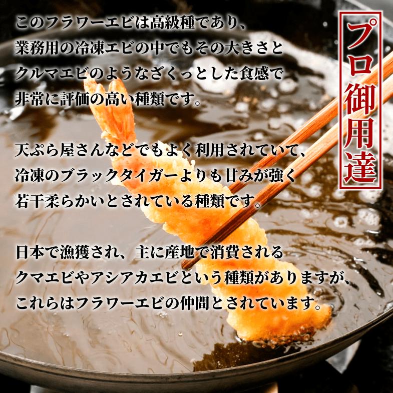 このフラワーエビは高級種であり、業務用の冷凍エビの中でもその大きさとクルマエビのようなざくっとした食感で非常に評価の高い種類です。天ぷら屋さんなどでもよく利用されていて、冷凍のブラックタイガーよりも甘みが強く若干柔らかいとされている種類です。日本で漁獲され、主に産地で消費されるクマエビやアシアカエビという種類がありますが、これらはフラワーエビの仲間とされています。