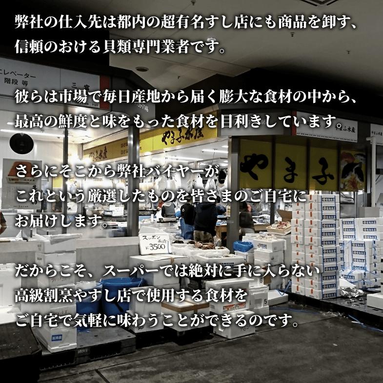 弊社の仕入先は都内の超有名すし店にも商品を卸す、信頼のおける貝類専門業者です。彼らは市場で毎日産地から届く膨大な食材の中から、最高の鮮度と味をもった食材を目利きしています。さらにそこから弊社バイヤーがこれという厳選したものを皆さまのご自宅にお届けします。だからこそ、スーパーでは絶対に手に入らない高級割烹やすし店で使用する食材をご自宅で気軽に味わうことができるのです。