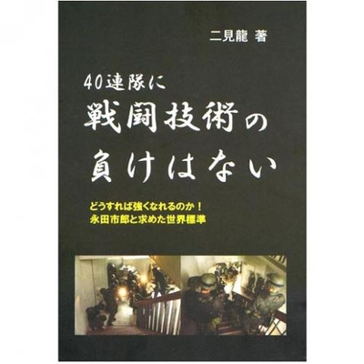 40連隊に戦闘技術の負けはない―どうすれば強くなれるのか!永田市郎と求めた世界標準― 二見龍 (著)